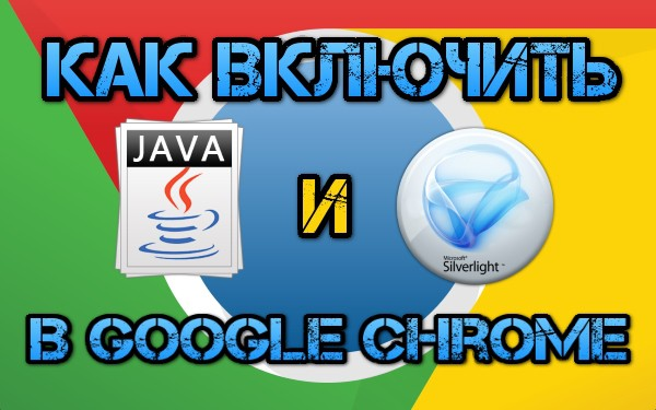Как включить Java и Silverlight в Google Chrome Silverlight, chrome, видео, ява